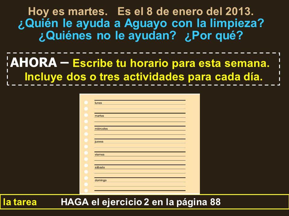 Hoy es martes. Es el 8 de enero del 2013. ¿Quién le ayuda a Aguayo con la limpieza? ¿Quiénes no le ayudan? ¿Por qué? la tarea HAGA el ejercicio 2 en l