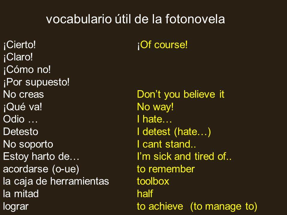 vocabulario útil de la fotonovela ¡Cierto! ¡Claro! ¡Cómo no! ¡Por supuesto! No creas ¡Qué va! Odio … Detesto No soporto Estoy harto de… acordarse (o-u
