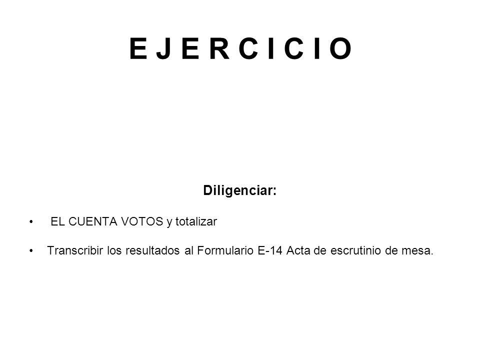 E J E R C I C I O Diligenciar: EL CUENTA VOTOS y totalizar Transcribir los resultados al Formulario E-14 Acta de escrutinio de mesa.