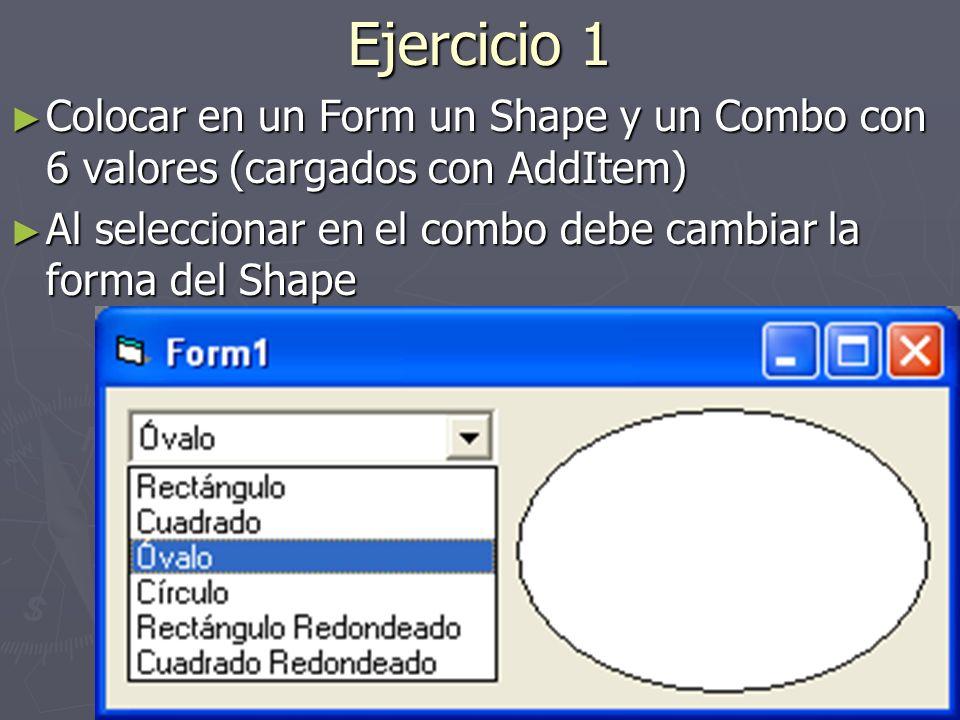 Ejercicio 1 Colocar en un Form un Shape y un Combo con 6 valores (cargados con AddItem) Colocar en un Form un Shape y un Combo con 6 valores (cargados con AddItem) Al seleccionar en el combo debe cambiar la forma del Shape Al seleccionar en el combo debe cambiar la forma del Shape