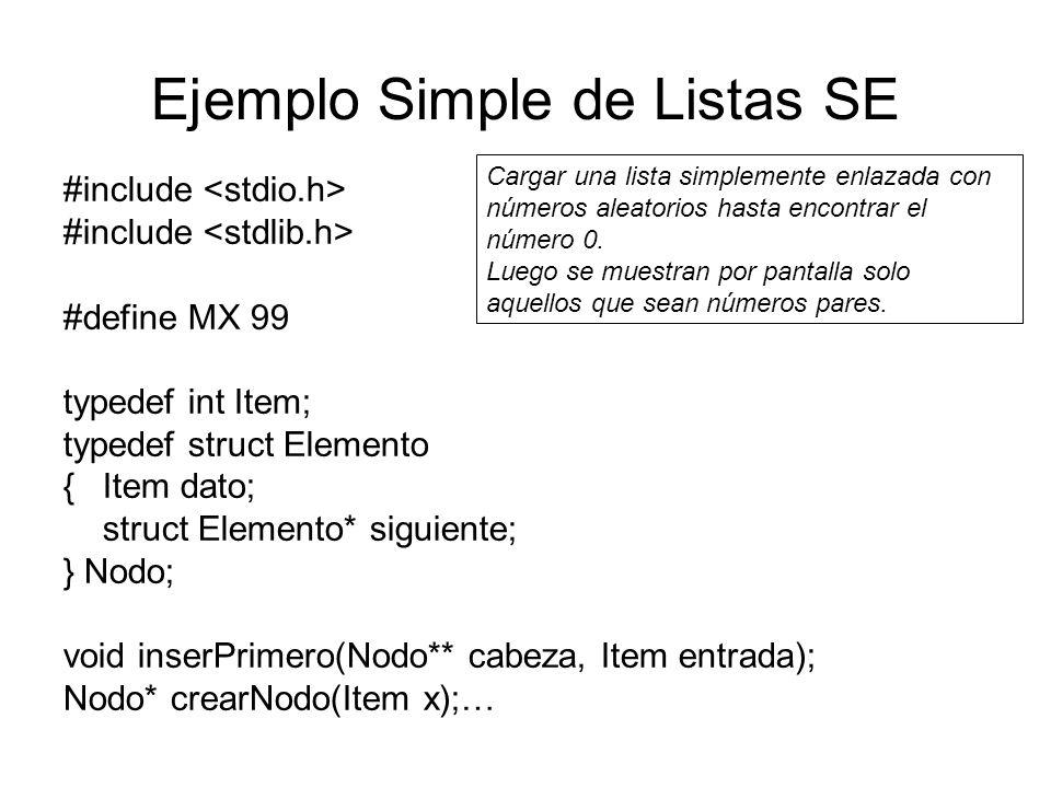 Ejemplo Simple de Listas SE void main() {Item d; Nodo *cabeza, *ptr; int k; cabeza = NULL; /* lista vacía */ randomize(); for (d = random(MX); d; ) /*Bucle termina cuando se genera el número 0*/ {inserPrimero(&cabeza, d); d = random(MX); } for (k = 0, ptr = cabeza; ptr!=NULL; ptr = ptr -> siguiente) if (ptr -> dato%2 == 0) /* se recorre la lista para escribir los pares */ {printf( %d , ptr -> dato); k++; printf( %c ,(k%12 .