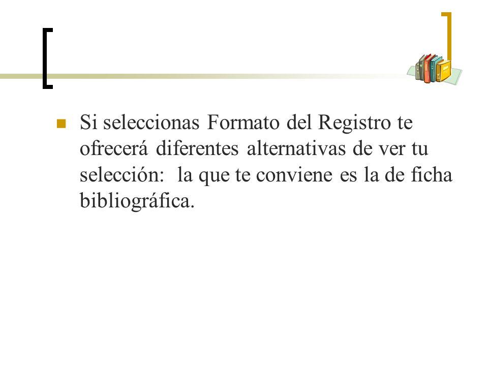 Si seleccionas Formato del Registro te ofrecerá diferentes alternativas de ver tu selección: la que te conviene es la de ficha bibliográfica.