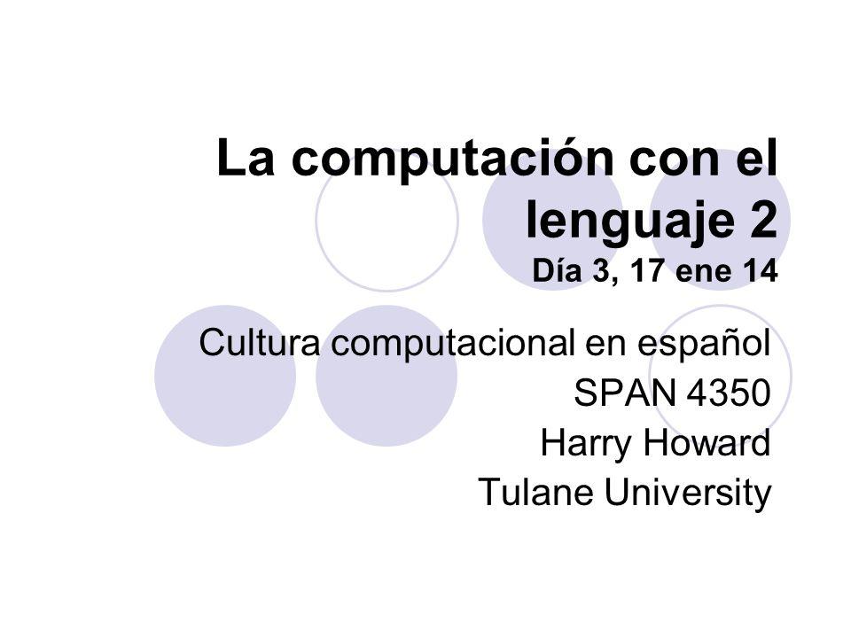 La computación con el lenguaje 2 Día 3, 17 ene 14 Cultura computacional en español SPAN 4350 Harry Howard Tulane University