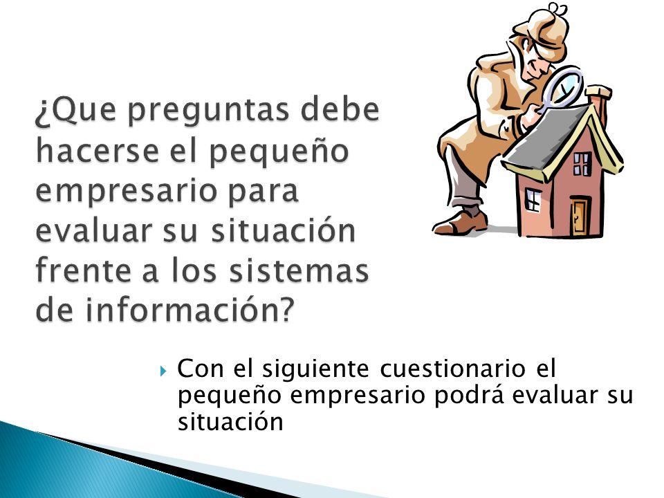 ¿ Que preguntas debe hacerse el pequeño empresario para evaluar su situación frente a los sistemas de información.