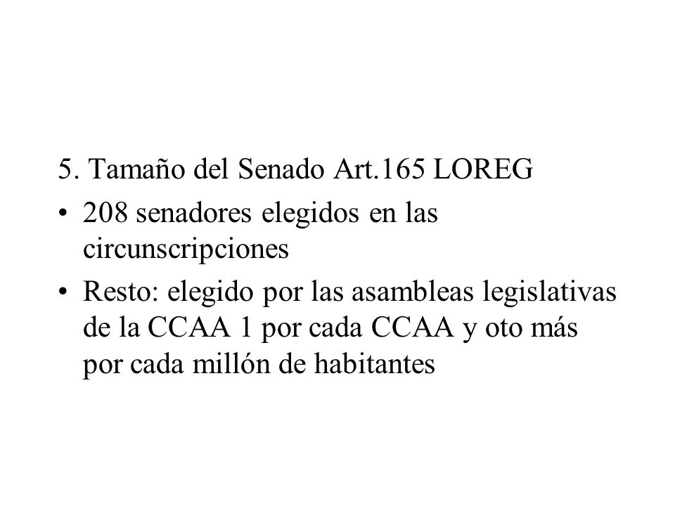5. Tamaño del Senado Art.165 LOREG 208 senadores elegidos en las circunscripciones Resto: elegido por las asambleas legislativas de la CCAA 1 por cada