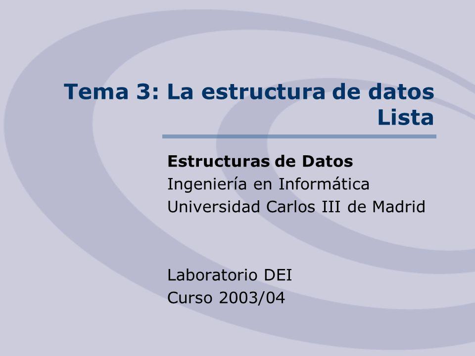 Tema 3: La estructura de datos Lista Estructuras de Datos Ingeniería en Informática Universidad Carlos III de Madrid Laboratorio DEI Curso 2003/04