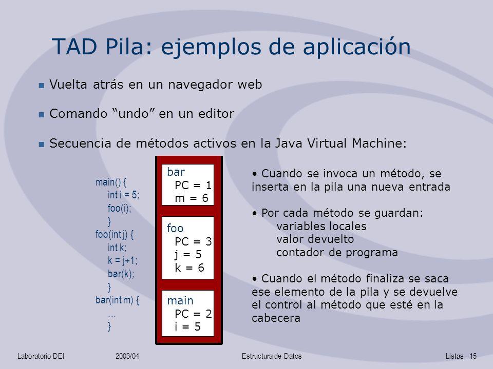 Laboratorio DEI2003/04Estructura de DatosListas - 15 TAD Pila: ejemplos de aplicación Vuelta atrás en un navegador web Comando undo en un editor Secuencia de métodos activos en la Java Virtual Machine: main() { int i = 5; foo(i); } foo(int j) { int k; k = j+1; bar(k); } bar(int m) { … } bar PC = 1 m = 6 foo PC = 3 j = 5 k = 6 main PC = 2 i = 5 Cuando se invoca un método, se inserta en la pila una nueva entrada Por cada método se guardan: variables locales valor devuelto contador de programa Cuando el método finaliza se saca ese elemento de la pila y se devuelve el control al método que esté en la cabecera