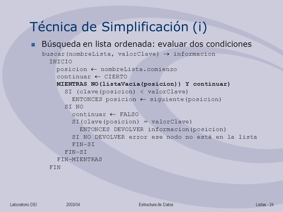 Laboratorio DEI2003/04Estructura de DatosListas - 24 Técnica de Simplificación (i) Búsqueda en lista ordenada: evaluar dos condiciones buscar(nombreLista, valorClave) informacion INICIO posicion nombreLista.comienzo continuar CIERTO MIENTRAS NO(listaVacia(posicion)) Y continuar) SI (clave(posicion) < valorClave) ENTONCES posicion siguiente(posicion) SI NO continuar FALSO SI(clave(posicion) = valorClave) ENTONCES DEVOLVER informacion(posicion) SI NO DEVOLVER error ese nodo no está en la lista FIN-SI FIN-SI FIN-MIENTRAS FIN