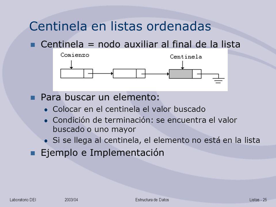 Laboratorio DEI2003/04Estructura de DatosListas - 25 Centinela en listas ordenadas Centinela = nodo auxiliar al final de la lista Para buscar un elemento: Colocar en el centinela el valor buscado Condición de terminación: se encuentra el valor buscado o uno mayor Si se llega al centinela, el elemento no está en la lista Ejemplo e Implementación