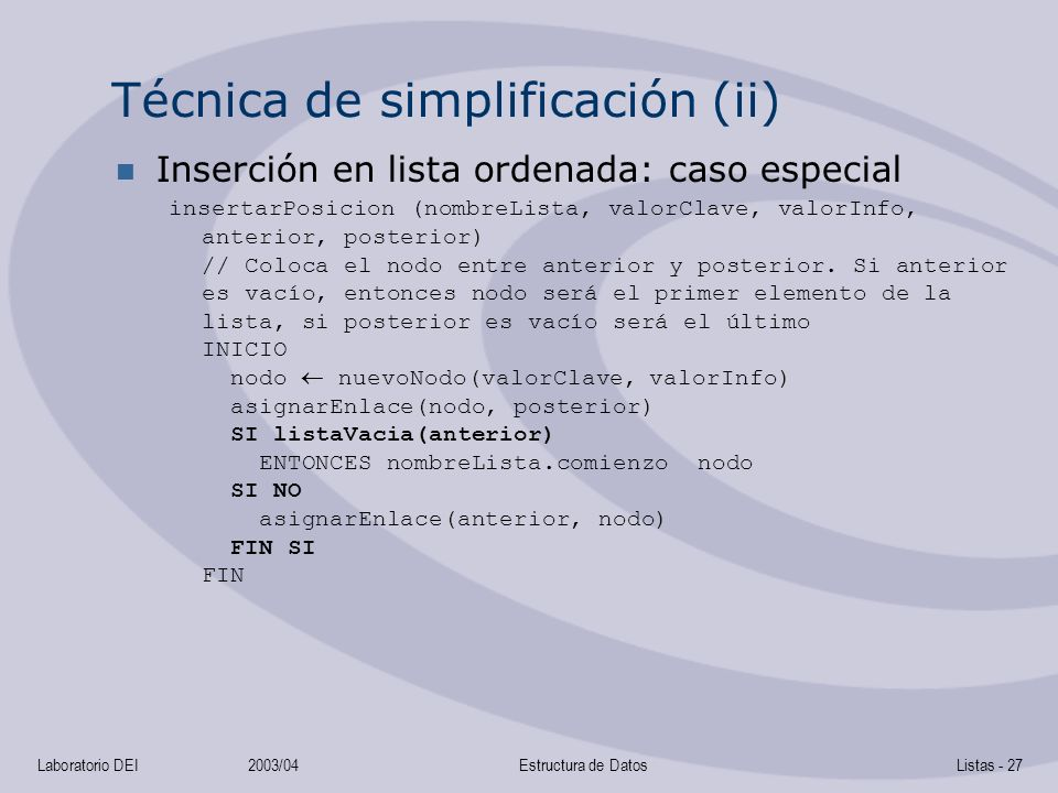 Laboratorio DEI2003/04Estructura de DatosListas - 27 Técnica de simplificación (ii) Inserción en lista ordenada: caso especial insertarPosicion (nombreLista, valorClave, valorInfo, anterior, posterior) // Coloca el nodo entre anterior y posterior.