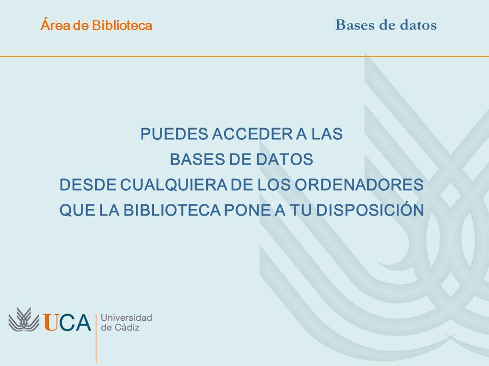 PUEDES ACCEDER A LAS BASES DE DATOS DESDE CUALQUIERA DE LOS ORDENADORES QUE LA BIBLIOTECA PONE A TU DISPOSICIÓN Área de Biblioteca Bases de datos