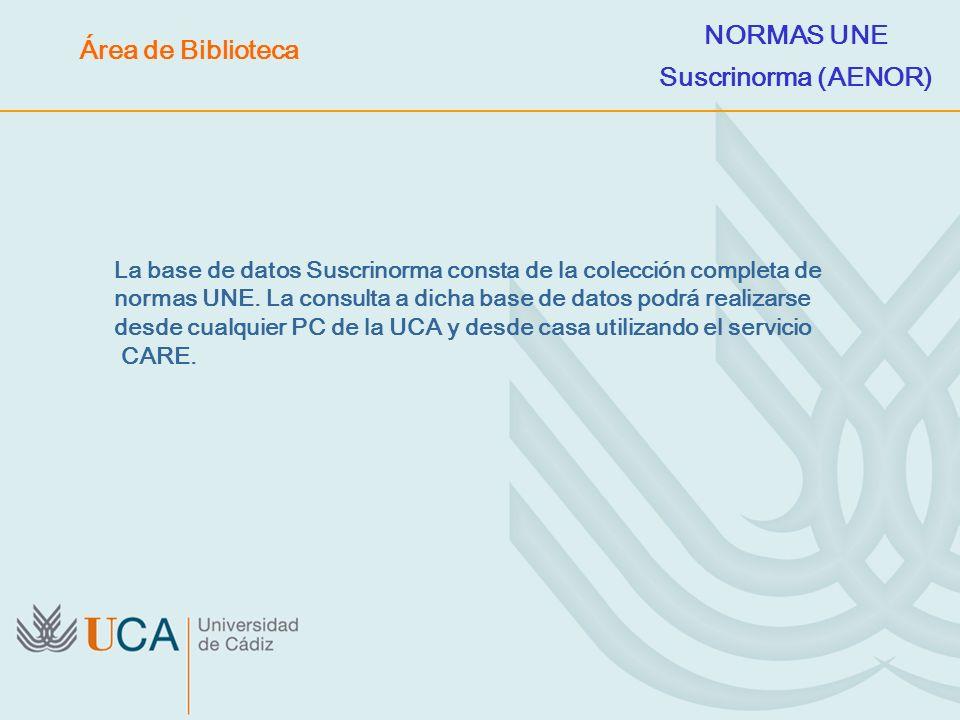 La base de datos Suscrinorma consta de la colección completa de normas UNE. La consulta a dicha base de datos podrá realizarse desde cualquier PC de l