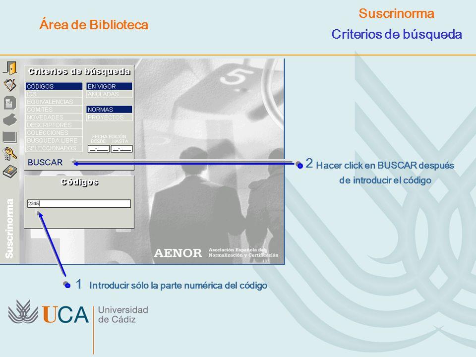 1 Introducir sólo la parte numérica del código 2 Suscrinorma Criterios de búsqueda Hacer click en BUSCAR después de introducir el código Área de Bibli