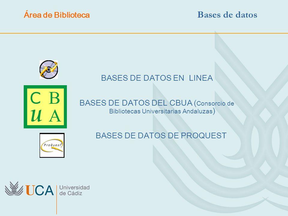 BASES DE DATOS EN LINEA BASES DE DATOS DEL CBUA ( Consorcio de Bibliotecas Universitarias Andaluzas ) BASES DE DATOS DE PROQUEST Área de Biblioteca Ba