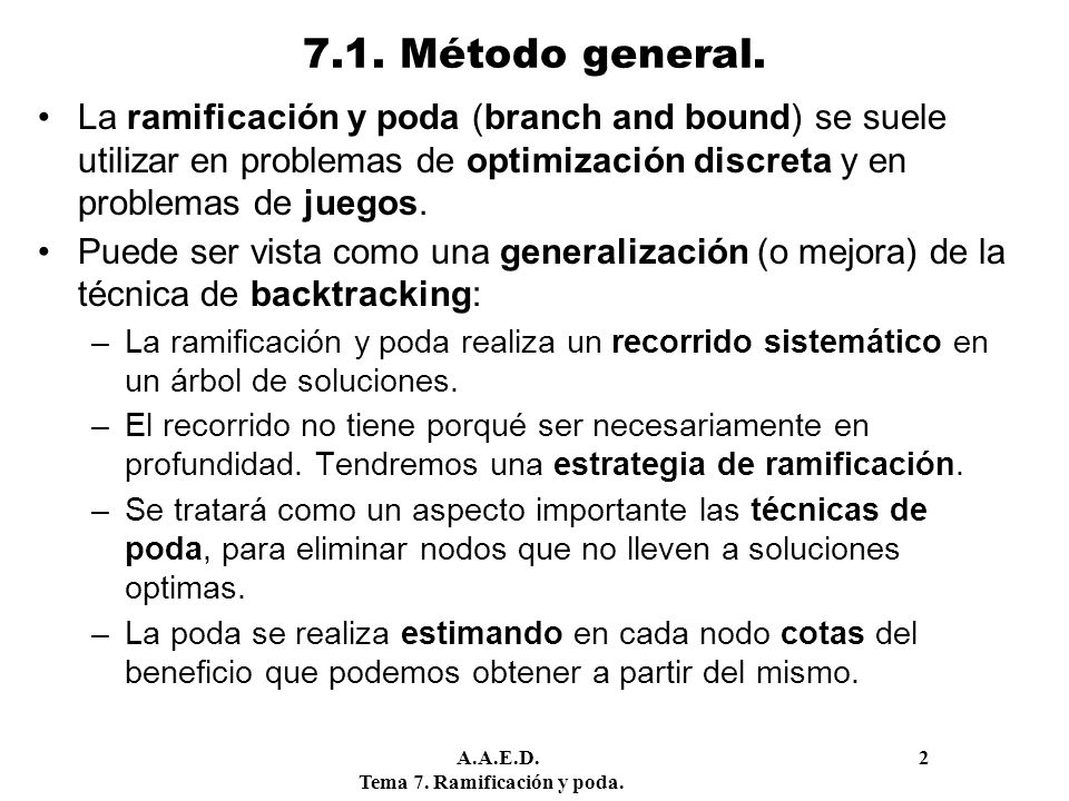 A.A.E.D. 2 Tema 7. Ramificación y poda. 7.1. Método general. La ramificación y poda (branch and bound) se suele utilizar en problemas de optimización