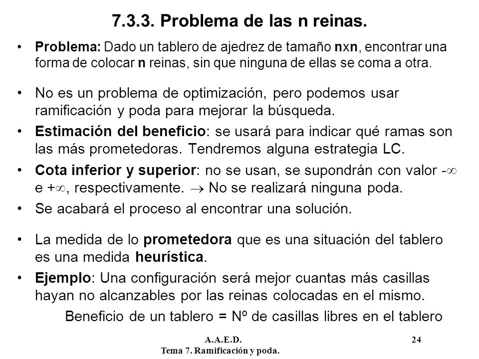 A.A.E.D. 24 Tema 7. Ramificación y poda. 7.3.3. Problema de las n reinas. Problema: Dado un tablero de ajedrez de tamaño nxn, encontrar una forma de c