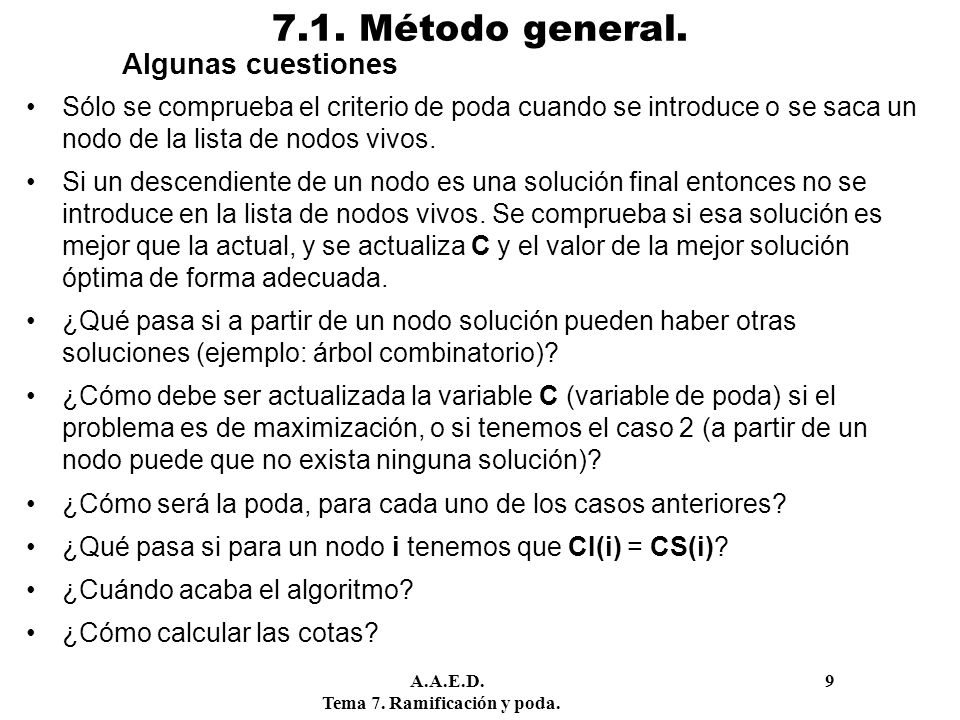 A.A.E.D. 9 Tema 7. Ramificación y poda. 7.1. Método general. Algunas cuestiones Sólo se comprueba el criterio de poda cuando se introduce o se saca un
