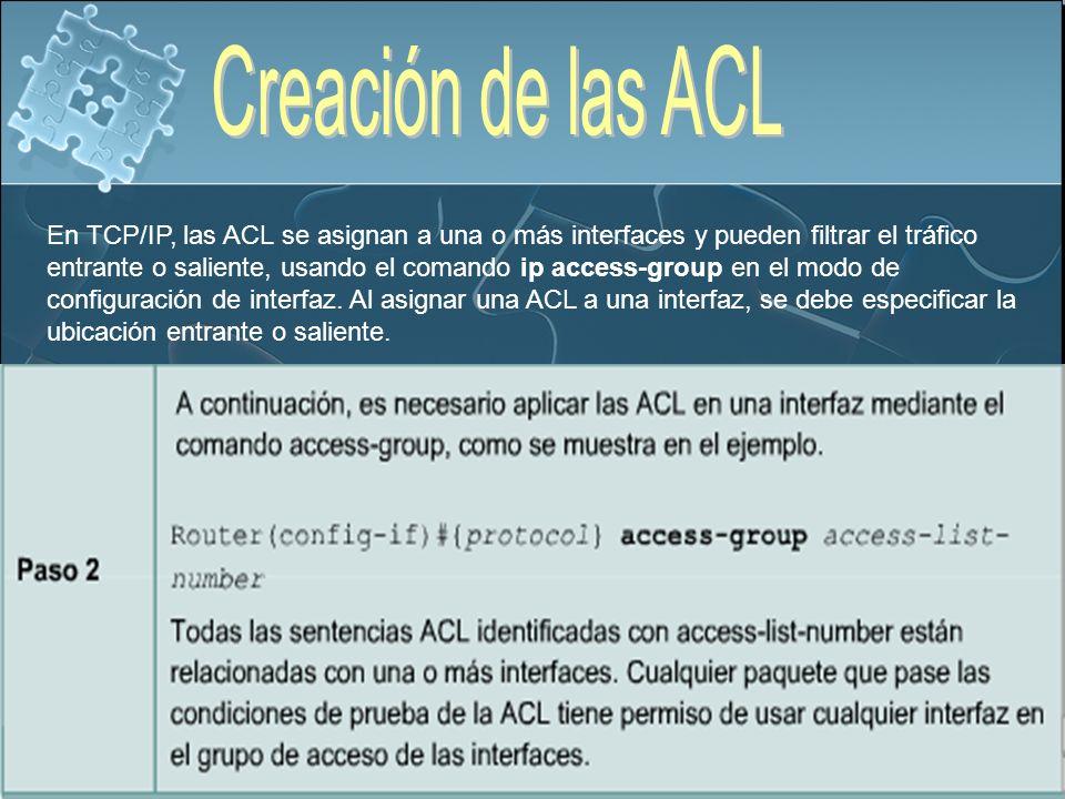En TCP/IP, las ACL se asignan a una o más interfaces y pueden filtrar el tráfico entrante o saliente, usando el comando ip access-group en el modo de configuración de interfaz.