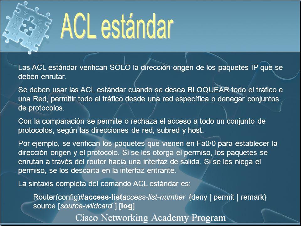 Las ACL estándar verifican SOLO la dirección origen de los paquetes IP que se deben enrutar. Se deben usar las ACL estándar cuando se desea BLOQUEAR t