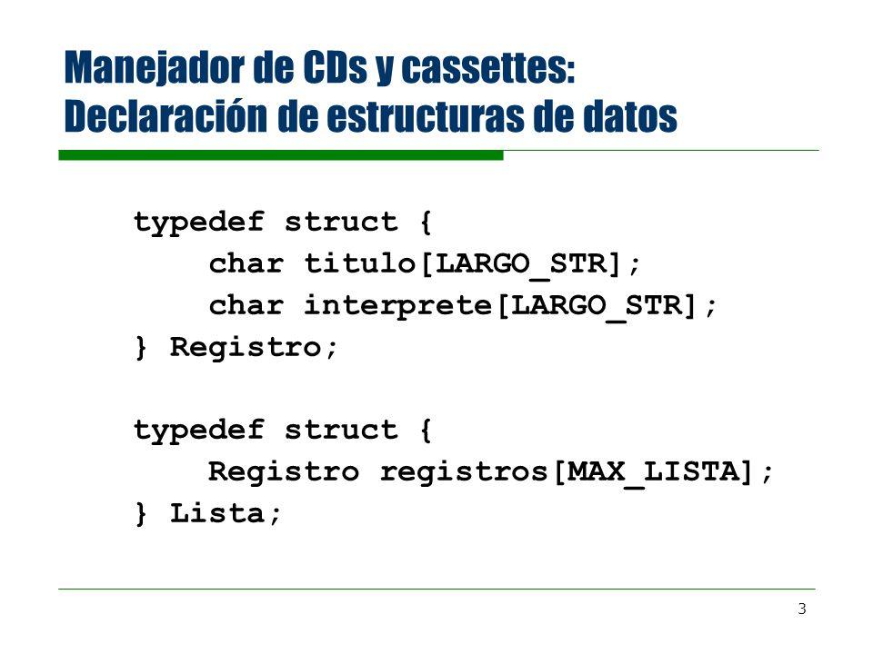 3 Manejador de CDs y cassettes: Declaración de estructuras de datos typedef struct { char titulo[LARGO_STR]; char interprete[LARGO_STR]; } Registro; typedef struct { Registro registros[MAX_LISTA]; } Lista;