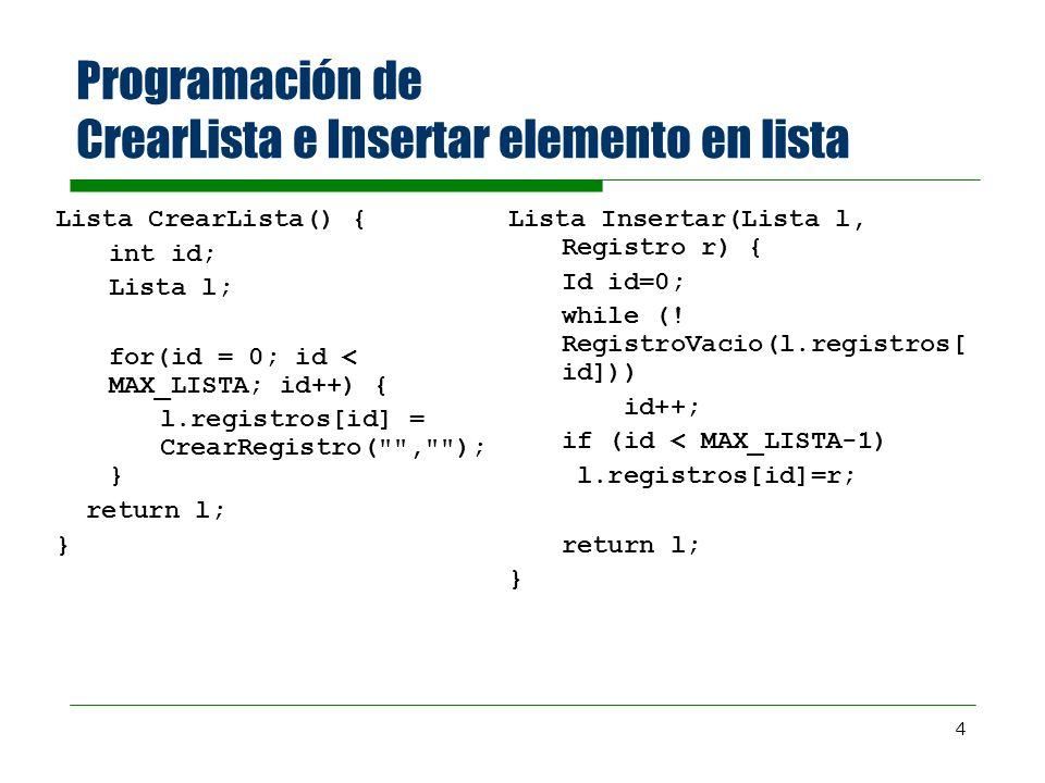 4 Programación de CrearLista e Insertar elemento en lista Lista CrearLista() { int id; Lista l; for(id = 0; id < MAX_LISTA; id++) { l.registros[id] = CrearRegistro( , ); } return l; } Lista Insertar(Lista l, Registro r) { Id id=0; while (.