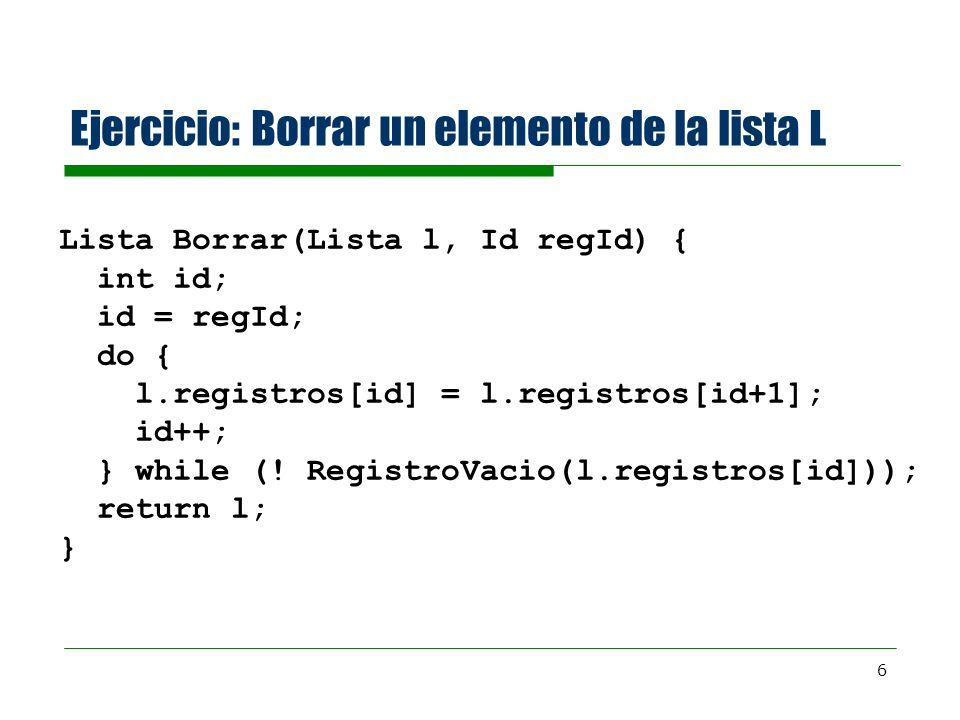 6 Ejercicio: Borrar un elemento de la lista L Lista Borrar(Lista l, Id regId) { int id; id = regId; do { l.registros[id] = l.registros[id+1]; id++; }