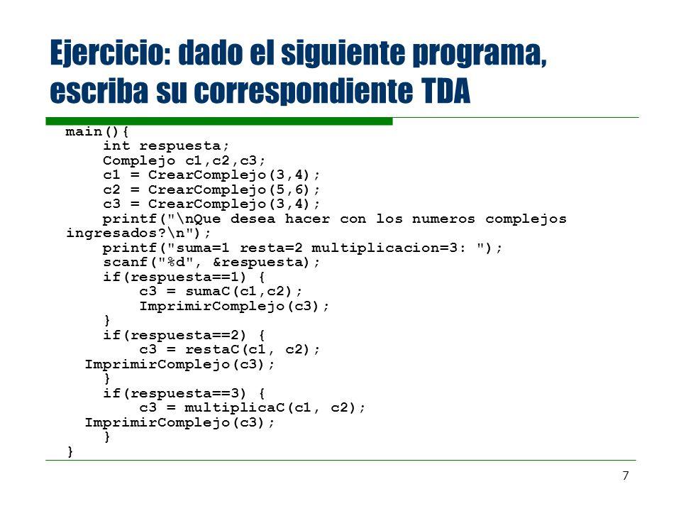 7 Ejercicio: dado el siguiente programa, escriba su correspondiente TDA main(){ int respuesta; Complejo c1,c2,c3; c1 = CrearComplejo(3,4); c2 = CrearC