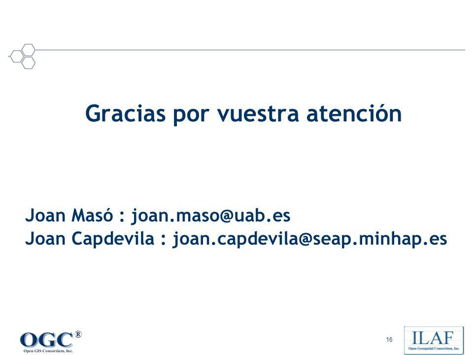 ® 16 Joan Masó : joan.maso@uab.es Joan Capdevila : joan.capdevila@seap.minhap.es Gracias por vuestra atención