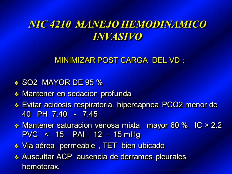 NIC 4210 MANEJO HEMODINAMICO INVASIVO MINIMIZAR POST CARGA DEL VD : SO2 MAYOR DE 95 % SO2 MAYOR DE 95 % Mantener en sedacion profunda Mantener en sedacion profunda Evitar acidosis respiratoria, hipercapnea PCO2 menor de 40 PH 7.40 - 7.45 Evitar acidosis respiratoria, hipercapnea PCO2 menor de 40 PH 7.40 - 7.45 Mantener saturacion venosa mixta mayor 60 % IC > 2.2 PVC 2.2 PVC < 15 PAI 12 - 15 mHg Via aérea permeable, TET bien ubicado Via aérea permeable, TET bien ubicado Auscultar ACP ausencia de derrames pleurales hemotorax.