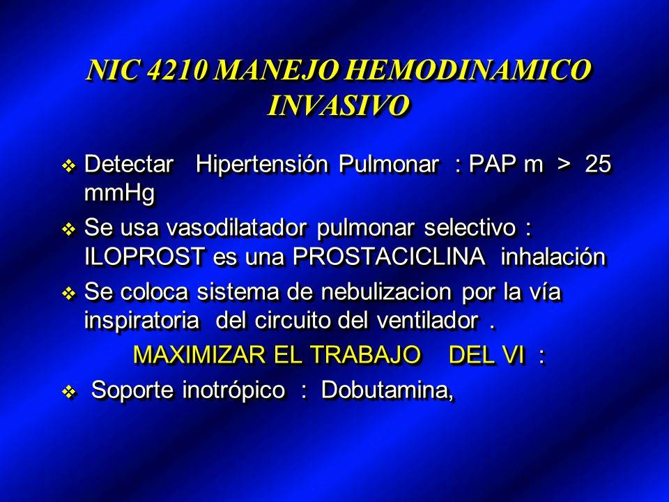 NIC 4210 MANEJO HEMODINAMICO INVASIVO Detectar Hipertensión Pulmonar : PAP m > 25 mmHg Detectar Hipertensión Pulmonar : PAP m > 25 mmHg Se usa vasodilatador pulmonar selectivo : ILOPROST es una PROSTACICLINA inhalación Se usa vasodilatador pulmonar selectivo : ILOPROST es una PROSTACICLINA inhalación Se coloca sistema de nebulizacion por la vía inspiratoria del circuito del ventilador.