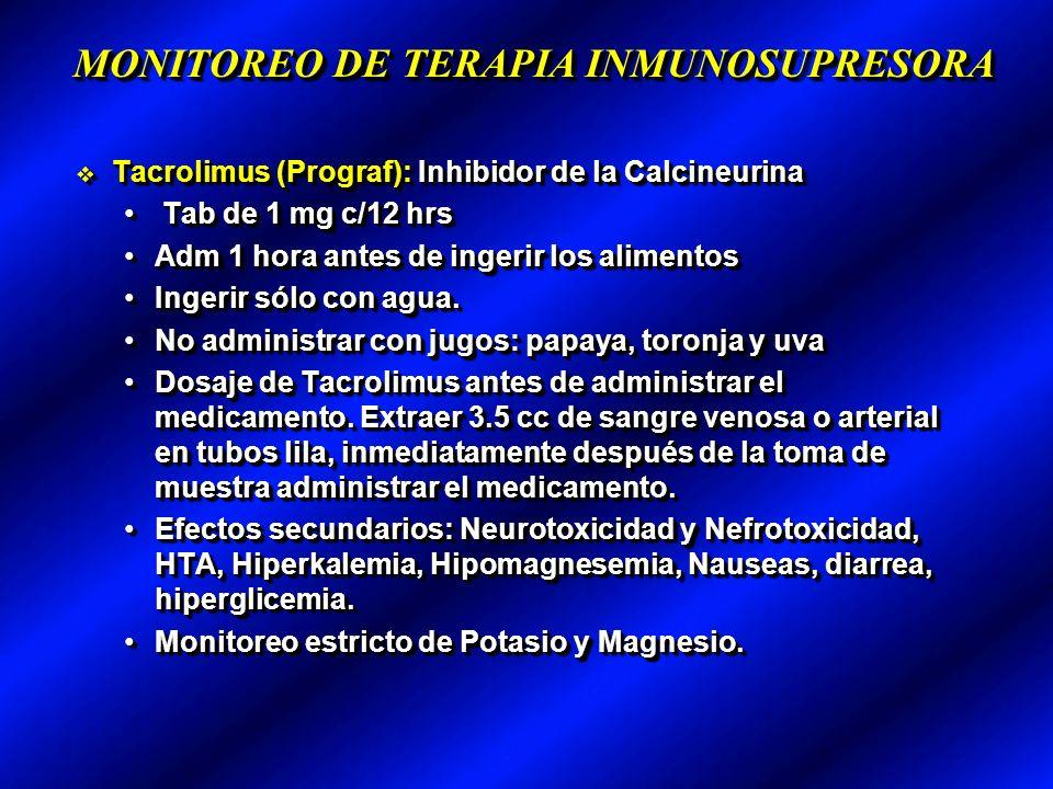 MONITOREO DE TERAPIA INMUNOSUPRESORA Tacrolimus (Prograf): Inhibidor de la Calcineurina Tacrolimus (Prograf): Inhibidor de la Calcineurina Tab de 1 mg c/12 hrs Tab de 1 mg c/12 hrs Adm 1 hora antes de ingerir los alimentosAdm 1 hora antes de ingerir los alimentos Ingerir sólo con agua.Ingerir sólo con agua.