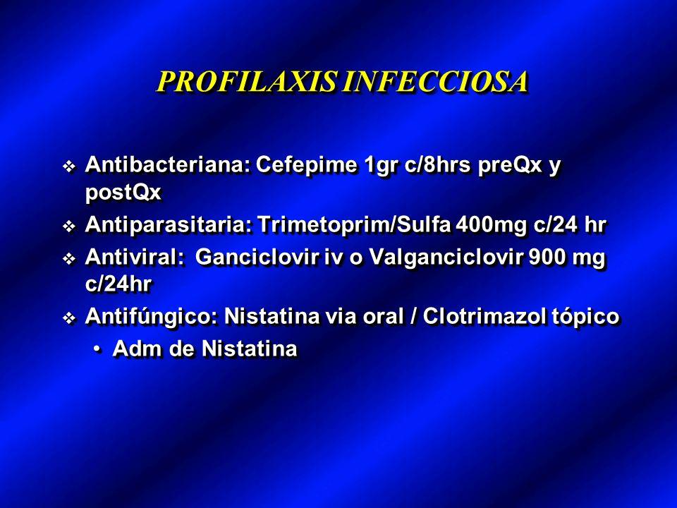PROFILAXIS INFECCIOSA Antibacteriana: Cefepime 1gr c/8hrs preQx y postQx Antibacteriana: Cefepime 1gr c/8hrs preQx y postQx Antiparasitaria: Trimetoprim/Sulfa 400mg c/24 hr Antiparasitaria: Trimetoprim/Sulfa 400mg c/24 hr Antiviral: Ganciclovir iv o Valganciclovir 900 mg c/24hr Antiviral: Ganciclovir iv o Valganciclovir 900 mg c/24hr Antifúngico: Nistatina via oral / Clotrimazol tópico Antifúngico: Nistatina via oral / Clotrimazol tópico Adm de NistatinaAdm de Nistatina Antibacteriana: Cefepime 1gr c/8hrs preQx y postQx Antibacteriana: Cefepime 1gr c/8hrs preQx y postQx Antiparasitaria: Trimetoprim/Sulfa 400mg c/24 hr Antiparasitaria: Trimetoprim/Sulfa 400mg c/24 hr Antiviral: Ganciclovir iv o Valganciclovir 900 mg c/24hr Antiviral: Ganciclovir iv o Valganciclovir 900 mg c/24hr Antifúngico: Nistatina via oral / Clotrimazol tópico Antifúngico: Nistatina via oral / Clotrimazol tópico Adm de NistatinaAdm de Nistatina