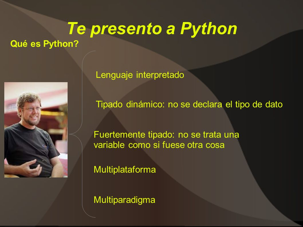 Te presento a Python Qué es Python? Lenguaje interpretado Tipado dinámico: no se declara el tipo de dato Fuertemente tipado: no se trata una variable