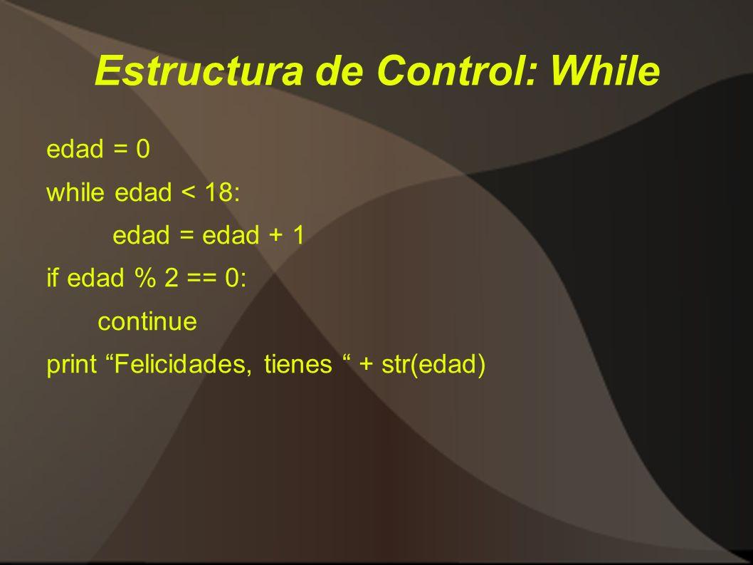 Estructura de Control: While edad = 0 while edad < 18: edad = edad + 1 if edad % 2 == 0: continue print Felicidades, tienes + str(edad)