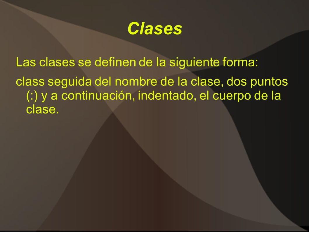 Clases Las clases se definen de la siguiente forma: class seguida del nombre de la clase, dos puntos (:) y a continuación, indentado, el cuerpo de la clase.