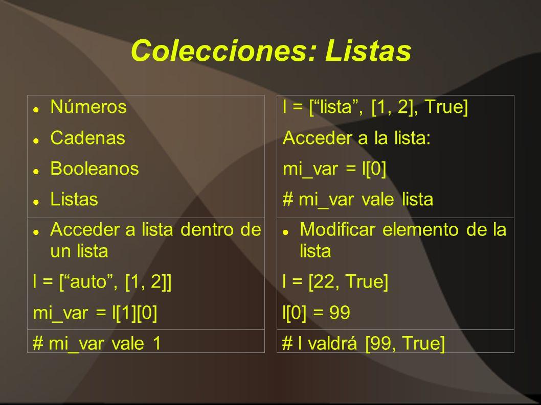 Colecciones: Listas Números Cadenas Booleanos Listas l = [lista, [1, 2], True] Acceder a la lista: mi_var = l[0] # mi_var vale lista Modificar elemento de la lista l = [22, True] l[0] = 99 # l valdrá [99, True] Acceder a lista dentro de un lista l = [auto, [1, 2]] mi_var = l[1][0] # mi_var vale 1
