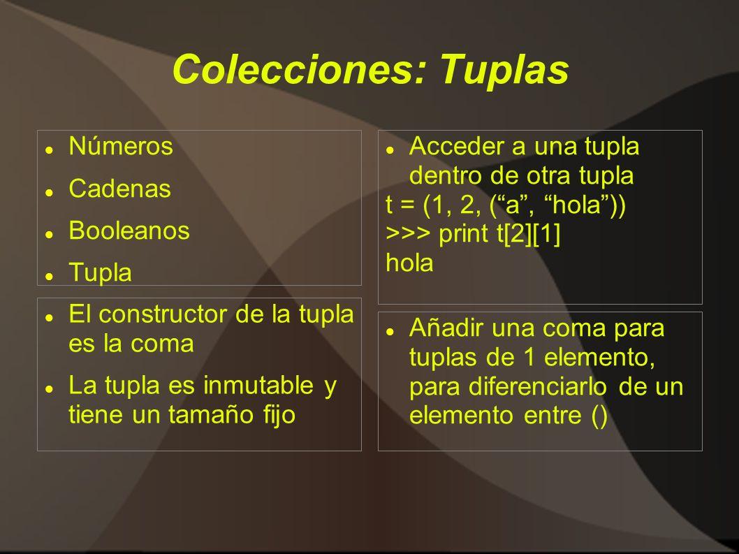 Colecciones: Tuplas Números Cadenas Booleanos Tupla Acceder a una tupla dentro de otra tupla t = (1, 2, (a, hola)) >>> print t[2][1] hola Añadir una coma para tuplas de 1 elemento, para diferenciarlo de un elemento entre () El constructor de la tupla es la coma La tupla es inmutable y tiene un tamaño fijo