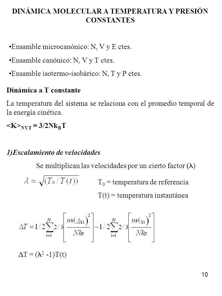 10 DINÁMICA MOLECULAR A TEMPERATURA Y PRESIÓN CONSTANTES Ensamble microcanónico: N, V y E ctes. Ensamble canónico: N, V y T ctes. Ensamble isotermo-is