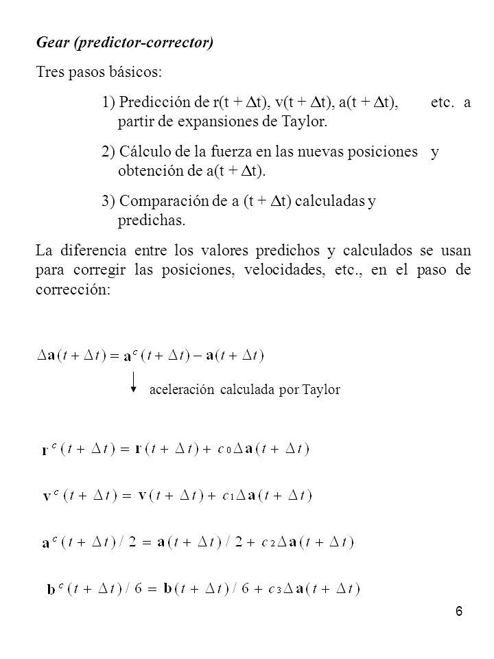 6 Gear (predictor-corrector) Tres pasos básicos: 1) Predicción de r(t + t), v(t + t), a(t + t), etc. a partir de expansiones de Taylor. 2) Cálculo de