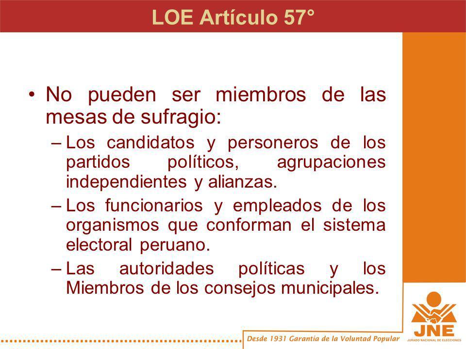 LOE Artículo 57° (Cont.) No pueden ser miembros de las mesas de sufragio: –Los ciudadanos que integran los comités directivos de los partidos políticos, agrupaciones independientes y alianzas inscritos en el JNE.