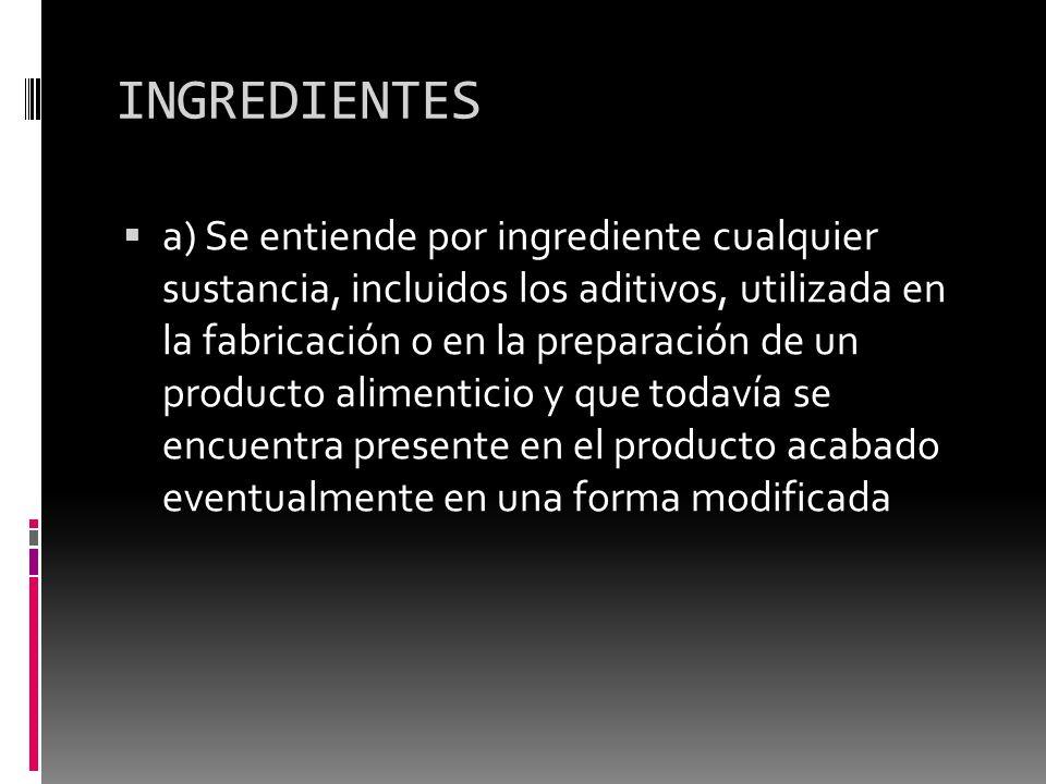 INGREDIENTES a) Se entiende por ingrediente cualquier sustancia, incluidos los aditivos, utilizada en la fabricación o en la preparación de un product