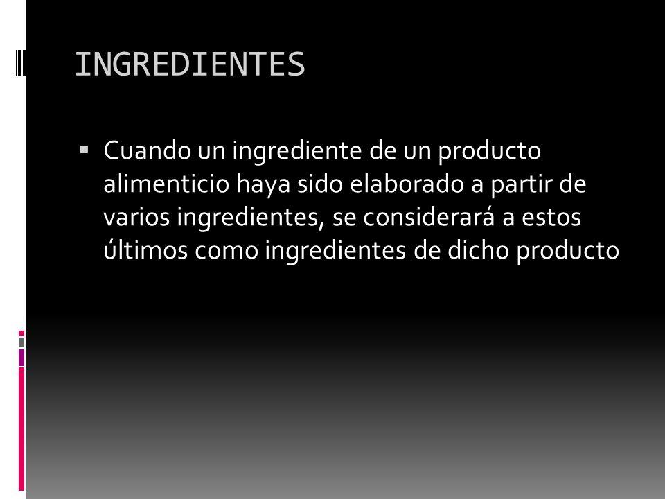 INGREDIENTES Cuando un ingrediente de un producto alimenticio haya sido elaborado a partir de varios ingredientes, se considerará a estos últimos como
