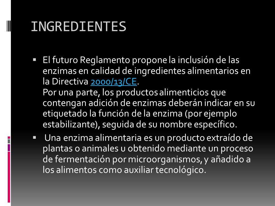 INGREDIENTES El futuro Reglamento propone la inclusión de las enzimas en calidad de ingredientes alimentarios en la Directiva 2000/13/CE. Por una part