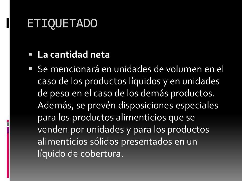 ETIQUETADO La cantidad neta Se mencionará en unidades de volumen en el caso de los productos líquidos y en unidades de peso en el caso de los demás pr