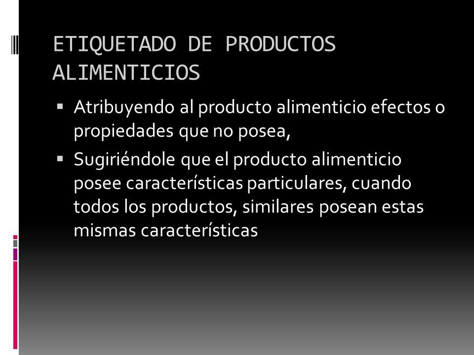 ETIQUETADO DE PRODUCTOS ALIMENTICIOS Atribuyendo al producto alimenticio efectos o propiedades que no posea, Sugiriéndole que el producto alimenticio