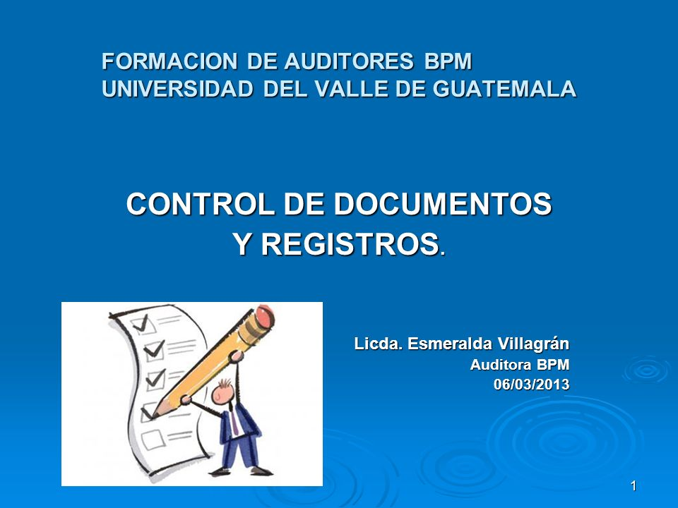 FORMACION DE AUDITORES BPM UNIVERSIDAD DEL VALLE DE GUATEMALA CONTROL DE DOCUMENTOS Y REGISTROS. Licda. Esmeralda Villagrán Auditora BPM 06/03/2013 1