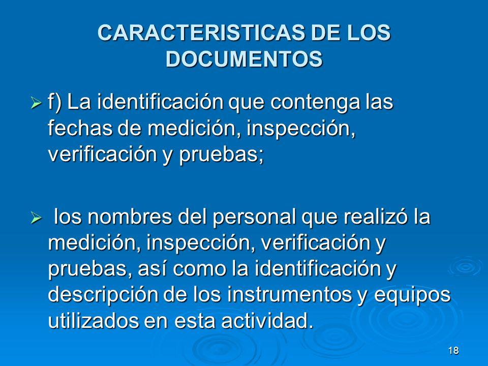 CARACTERISTICAS DE LOS DOCUMENTOS f) La identificación que contenga las fechas de medición, inspección, verificación y pruebas; f) La identificación q
