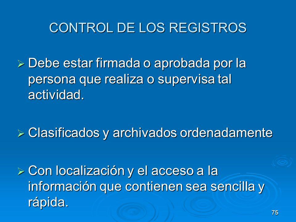 CONTROL DE LOS REGISTROS Debe estar firmada o aprobada por la persona que realiza o supervisa tal actividad. Debe estar firmada o aprobada por la pers