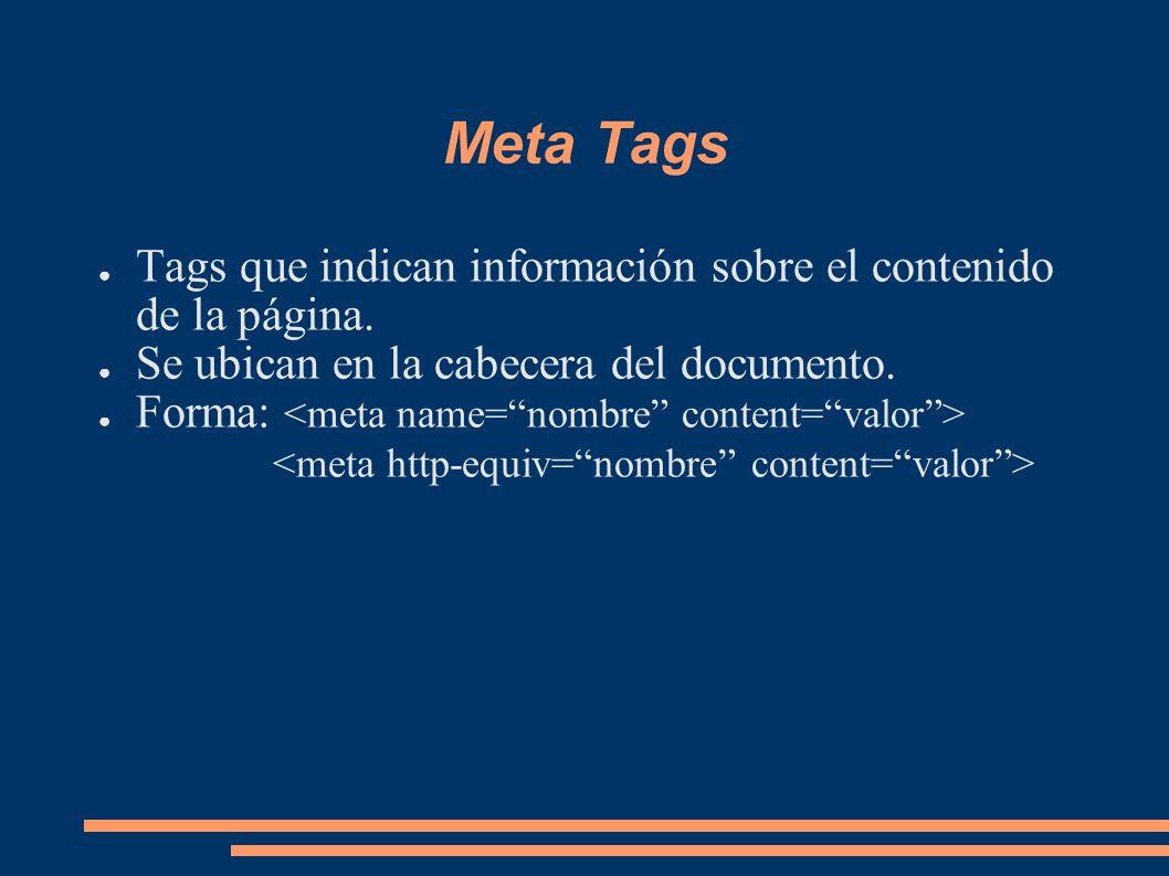 Meta Tags Tags que indican información sobre el contenido de la página. Se ubican en la cabecera del documento. Forma: