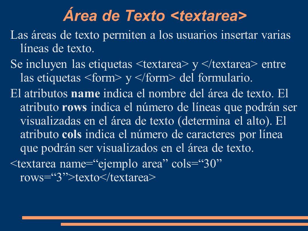 Área de Texto Las áreas de texto permiten a los usuarios insertar varias líneas de texto. Se incluyen las etiquetas y entre las etiquetas y del formul